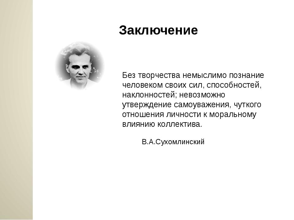 Заключение Без творчества немыслимо познание человеком своих сил, способносте...