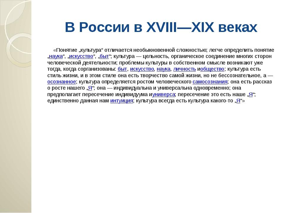 """В России в XVIII—XIX веках «Понятие """"культура"""" отличается необыкновенной слож..."""