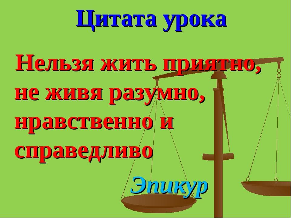 Цитата урока Нельзя жить приятно, не живя разумно, нравственно и справедливо...