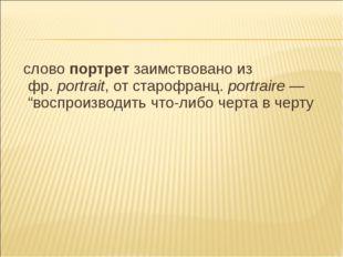 "слово портрет заимствовано из фр.portrait, от старофранц. portraire— ""восп"