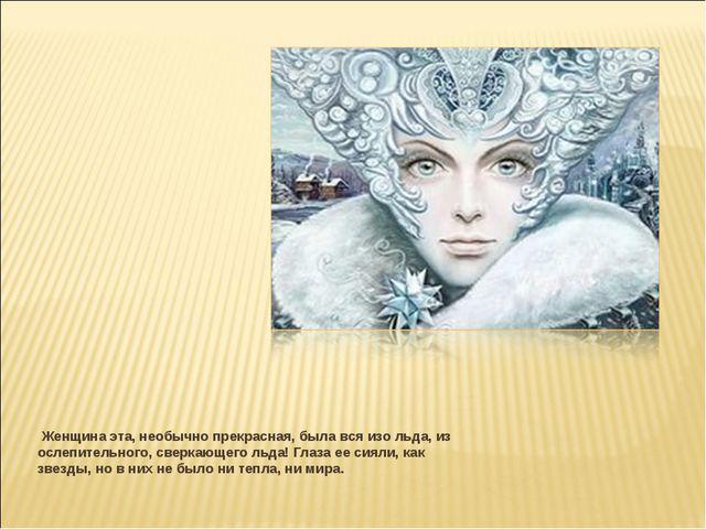 Женщина эта, необычно прекрасная, была вся изо льда, из ослепительного, свер...