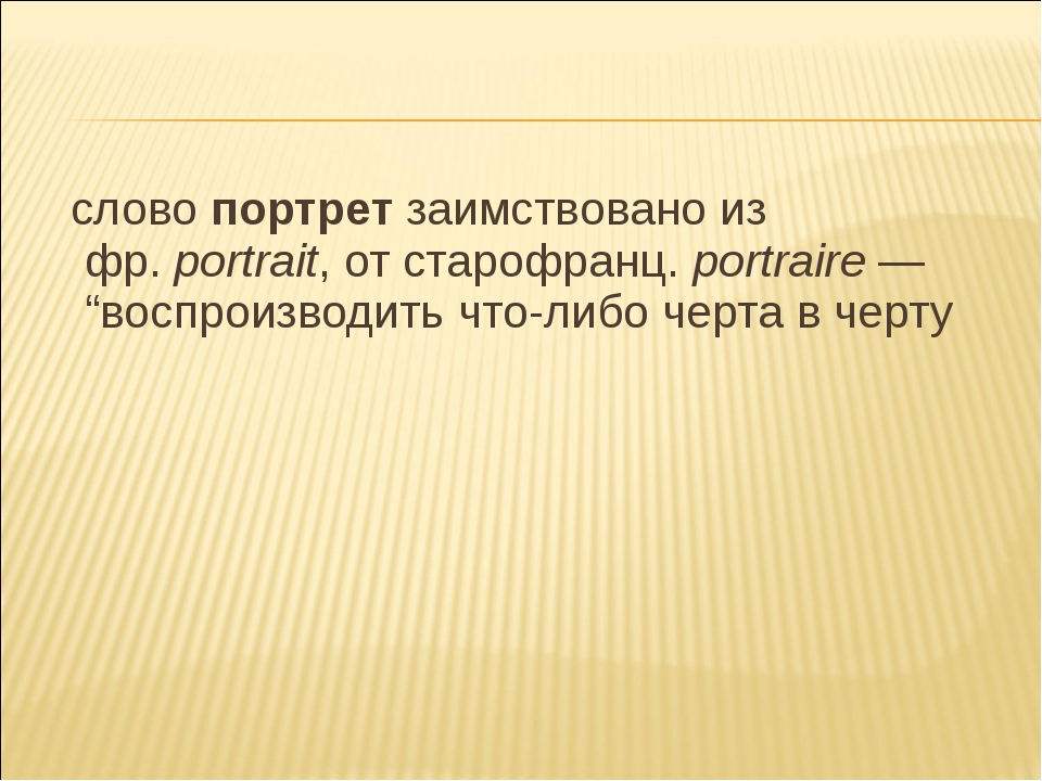 "слово портрет заимствовано из фр.portrait, от старофранц. portraire— ""восп..."