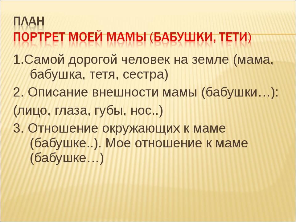 1.Самой дорогой человек на земле (мама, бабушка, тетя, сестра) 2. Описание вн...