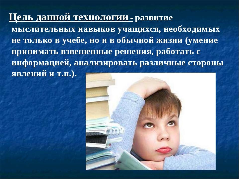 Цель данной технологии - развитие мыслительных навыков учащихся, необходимых...