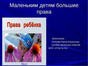 Маленьким детям большие права Выполнила : Осипова Раиса Ильинична учитель нач