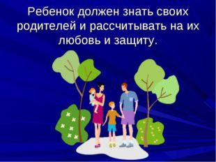 Ребенок должен знать своих родителей и рассчитывать на их любовь и защиту.