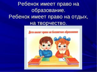 Ребенок имеет право на образование. Ребенок имеет право на отдых, на творчест