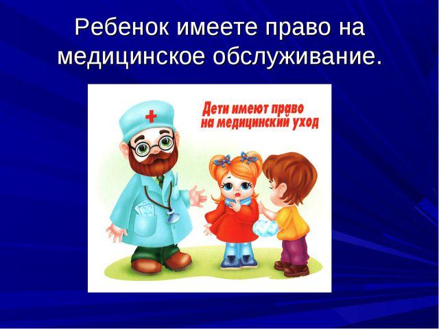 Ребенок имеете право на медицинское обслуживание.