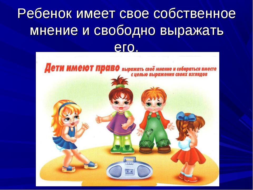 Ребенок имеет свое собственное мнение и свободно выражать его.