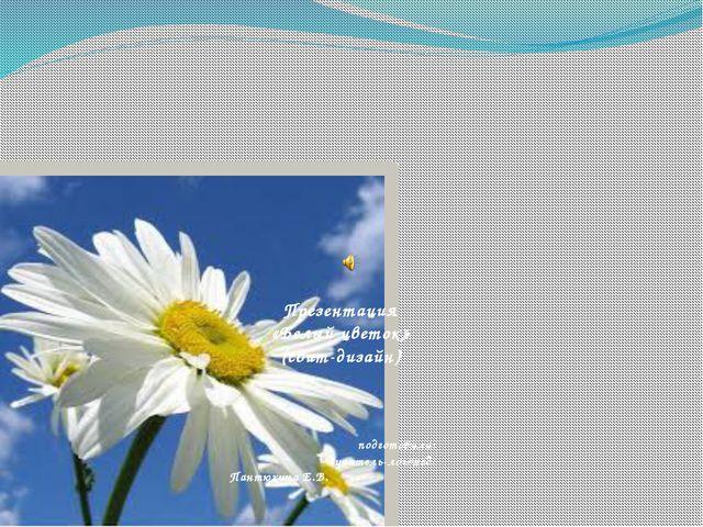 Презентация «Белый цветок» (свит-дизайн) подготовила: учитель-логопед: Пантю...