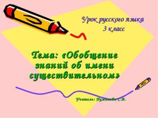 Урок русского языка 3 класс Тема: «Обобщение знаний об имени существительном»