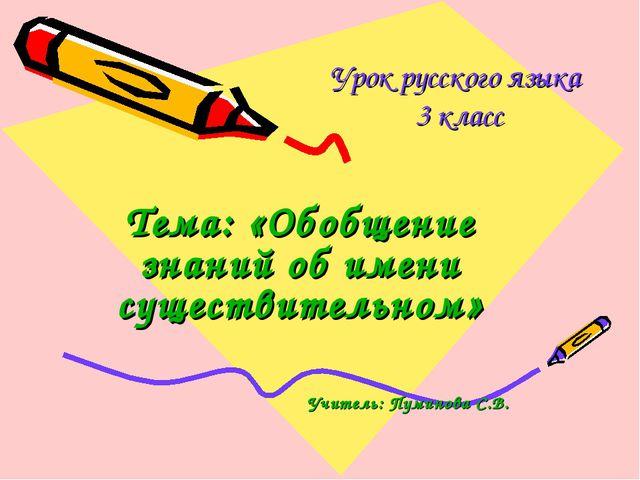 Урок русского языка 3 класс Тема: «Обобщение знаний об имени существительном»...