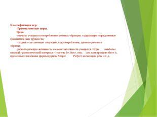 Классификация игр: -Грамматические игры. Цели: -научить учащихся употребле
