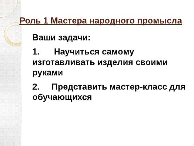 Роль 1 Мастера народного промысла Ваши задачи: 1.Научиться самому изгот...