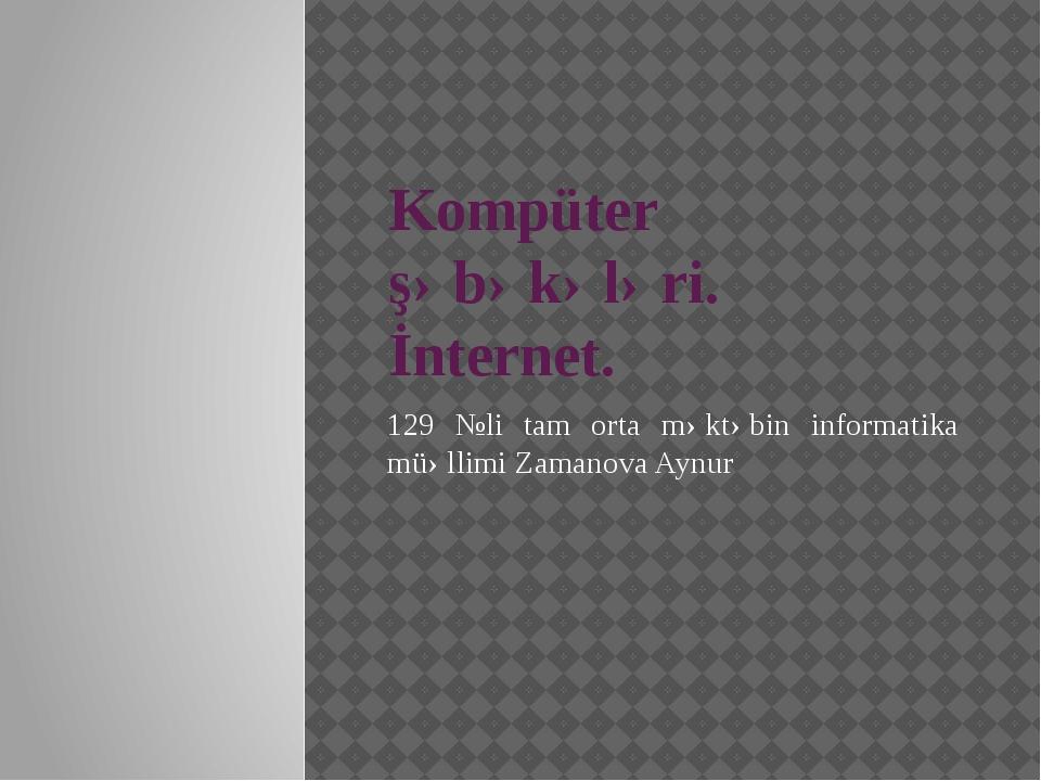Kompüter şəbəkələri. İnternet. 129 №li tam orta məktəbin informatika müəllimi...