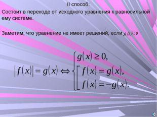 II способ: Состоит в переходе от исходного уравнения к равносильной ему систе