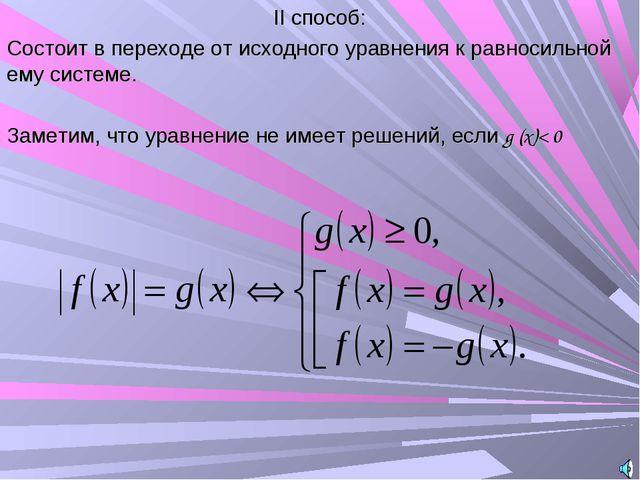 II способ: Состоит в переходе от исходного уравнения к равносильной ему систе...