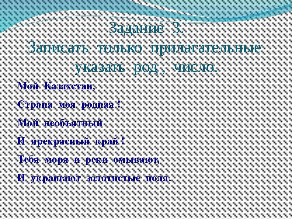 Задание 3. Записать только прилагательные указать род , число. Мой Казахстан,...