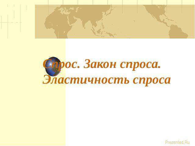 Спрос. Закон спроса. Эластичность спроса Prezented.Ru