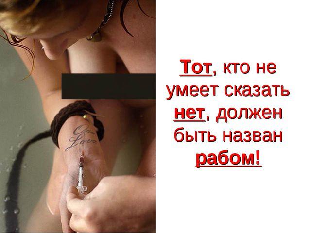 Тот, кто не умеет сказать нет, должен быть назван рабом!