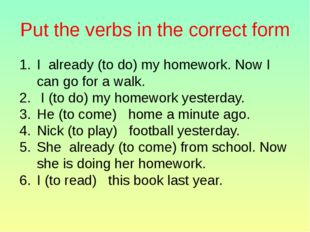Put the verbs in the correct form I already (to do) my homework. Now I can go