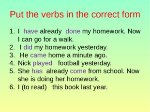 Put the verbs in the correct form I have already done my homework. Now I can