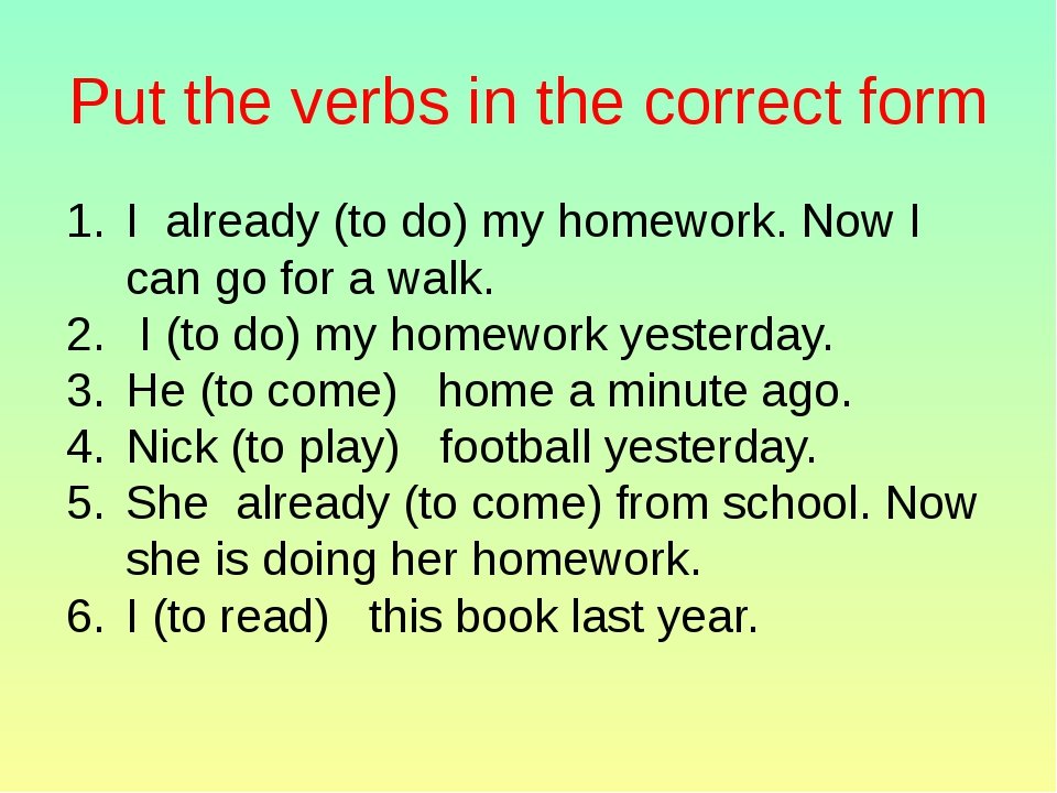 Put the verbs in the correct form I already (to do) my homework. Now I can go...
