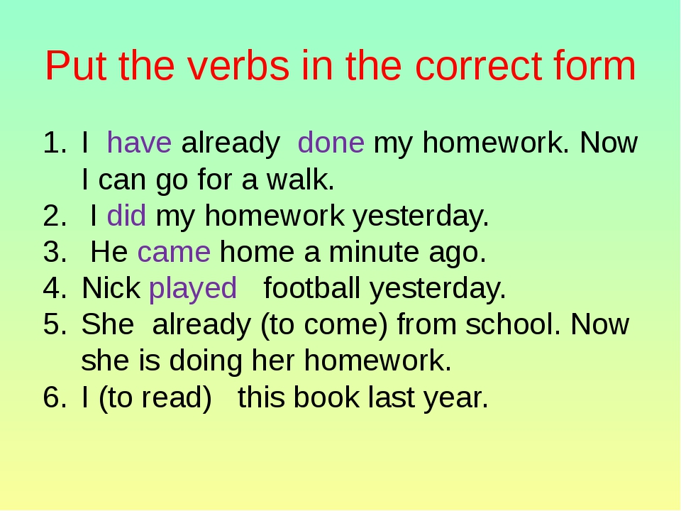 Put the verbs in the correct form I have already done my homework. Now I can...