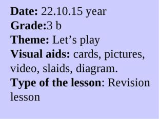 Date: 22.10.15 year Grade:3 b Theme: Let's play Visual aids: cards, pictures,