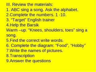 III. Review the materials: 1. ABC sing a song. Ask the alphabet. 2.Complete t