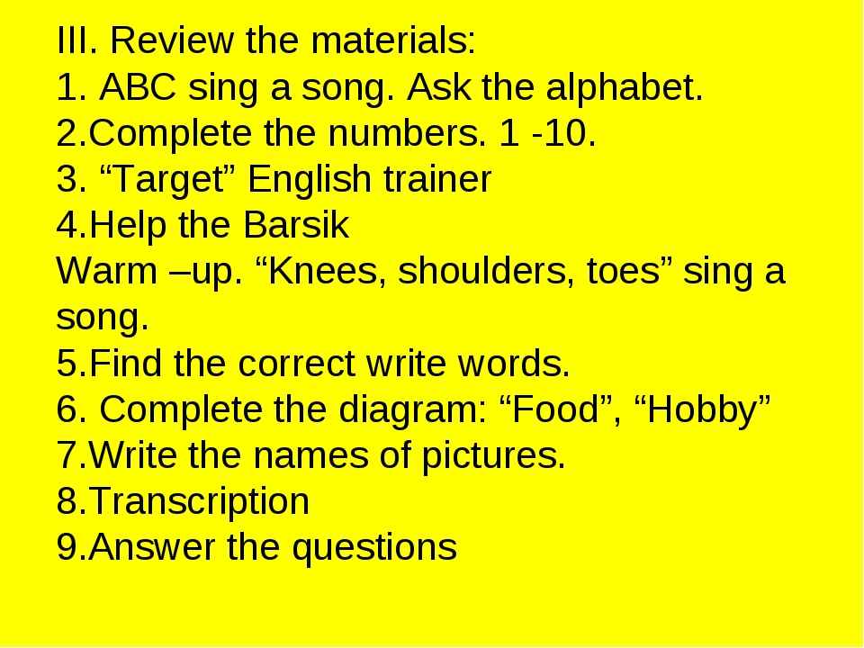 III. Review the materials: 1. ABC sing a song. Ask the alphabet. 2.Complete t...