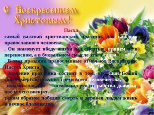 Пасха самый важный христианский праздник для каждого православного человека .