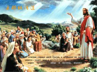 Празднование Пасхи продолжается сорок дней – ровно столько, сколько Христос я