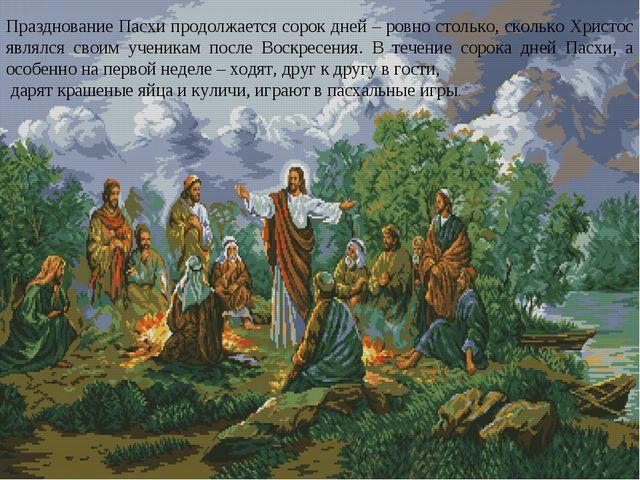 Празднование Пасхи продолжается сорок дней – ровно столько, сколько Христос я...