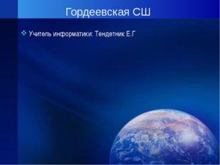 Гордеевская СШ Учитель информатики: Тендетник Е.Г