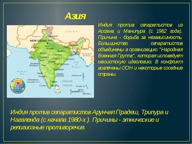 Азия Индия против сепаратистов из Ассама и Манипура (с 1982 года). Причина -...