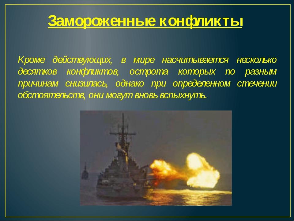Замороженные конфликты Кроме действующих, в мире насчитывается несколько деся...