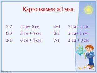 Карточкамен жұмыс 7-7 2 см+ 0 см 4+1 7 см – 2 см 6-0 3 см + 4 см 6-2 5 см+ 1