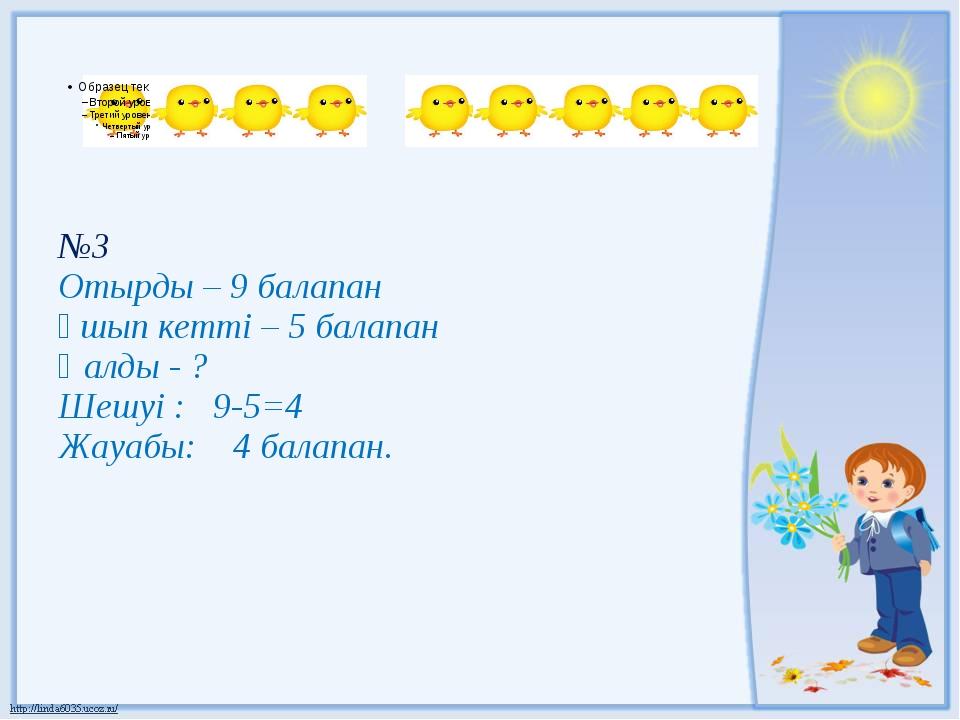 №3 Отырды – 9 балапан Ұшып кетті – 5 балапан Қалды - ? Шешуі : 9-5=4 Жауабы:...