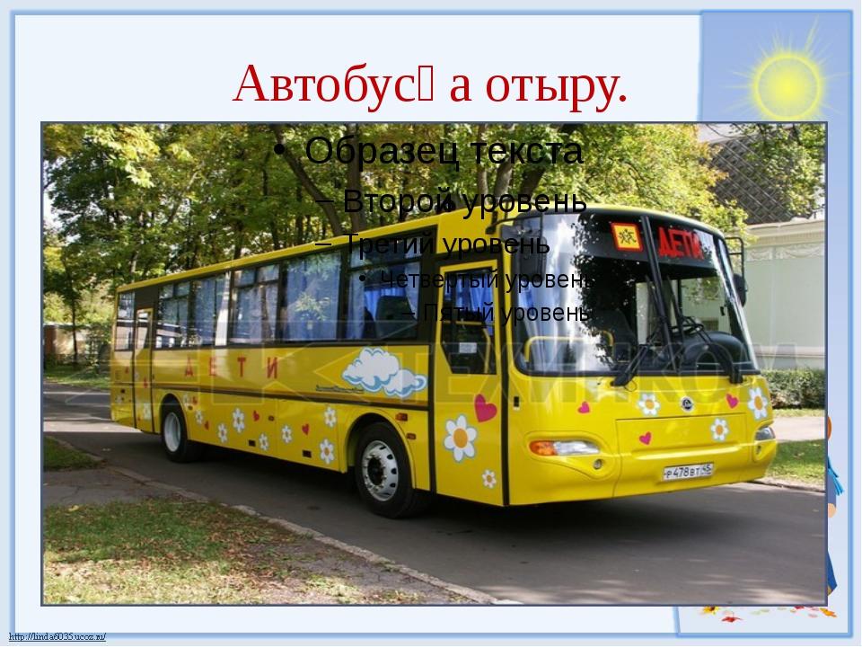 Автобусқа отыру.