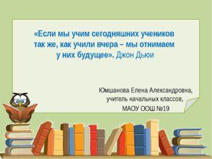 «Если мы учим сегодняшних учеников так же, как учили вчера – мы отнимаем у ни