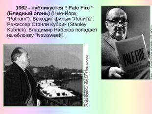 """1962 - публикуется """" Pale Fire """" (Бледный огонь) (Нью-Йорк, """"Putnam""""). Выход"""