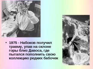 1975 - Набоков получил травму, упав на склоне горы близ Давоса, где пытался п