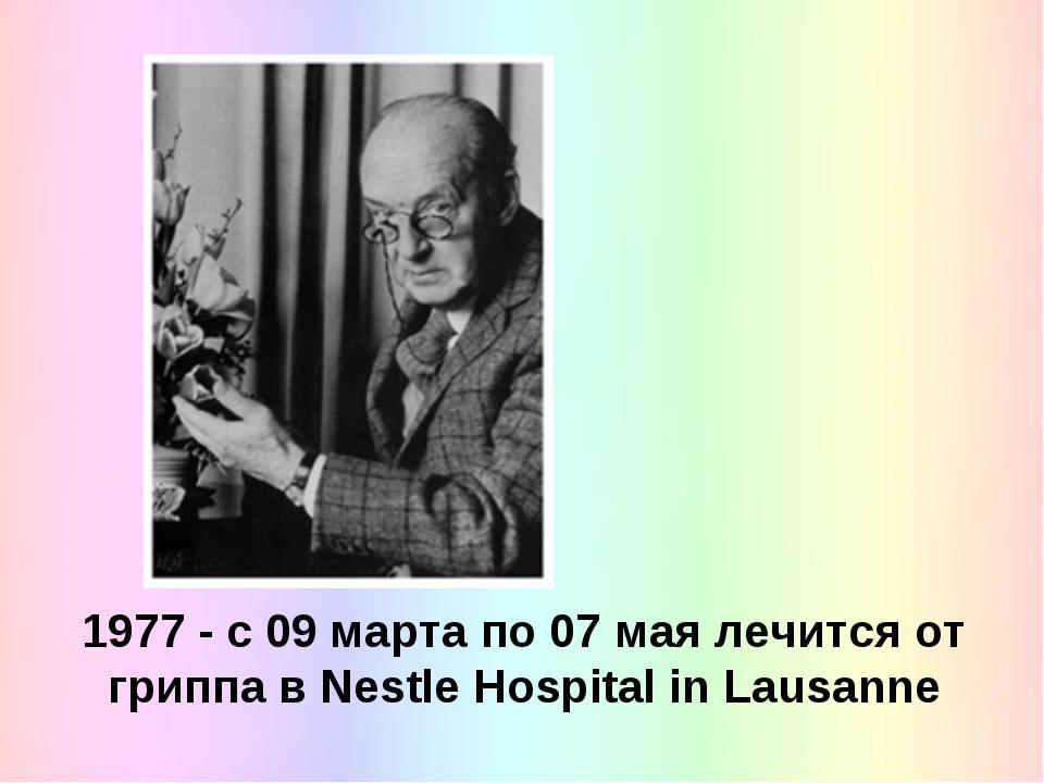 1977 - с 09 марта по 07 мая лечится от гриппа в Nestle Hospital in Lausanne