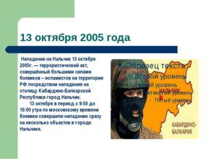 13 октября 2005 года Нападение на Нальчик 13 октября 2005г. — террористически