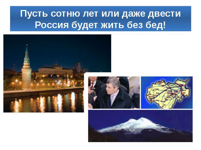 Пусть сотню лет или даже двести Россия будет жить без бед!