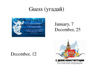 Guess (угадай) January, 7 December, 25 December, 12