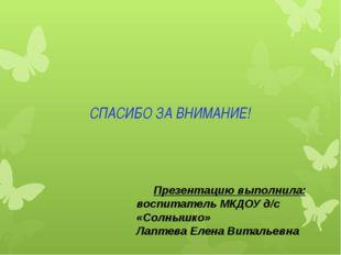 СПАСИБО ЗА ВНИМАНИЕ! Презентацию выполнила: воспитатель МКДОУ д/с «Солнышко»