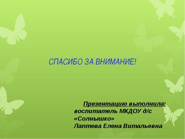 СПАСИБО ЗА ВНИМАНИЕ! Презентацию выполнила: воспитатель МКДОУ д/с «Солнышко»...