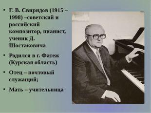 Г. В. Свиридов (1915 – 1998) –советский и российский композитор, пианист, уч